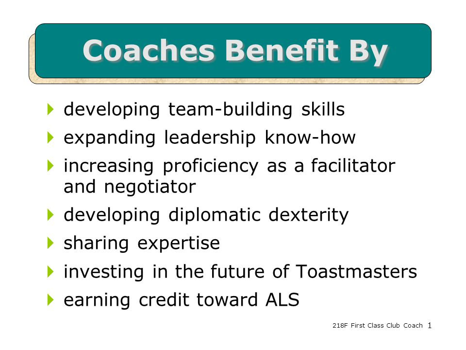 218F First Class Club Coach1 Coaches Benefit By  developing team-building skills  expanding leadership know-how  increasing proficiency as a facilitator and negotiator  developing diplomatic dexterity  sharing expertise  investing in the future of Toastmasters  earning credit toward ALS 1