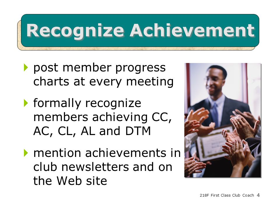 218F First Class Club Coach4 Recognize Achievement  post member progress charts at every meeting  formally recognize members achieving CC, AC, CL, AL and DTM  mention achievements in club newsletters and on the Web site 4