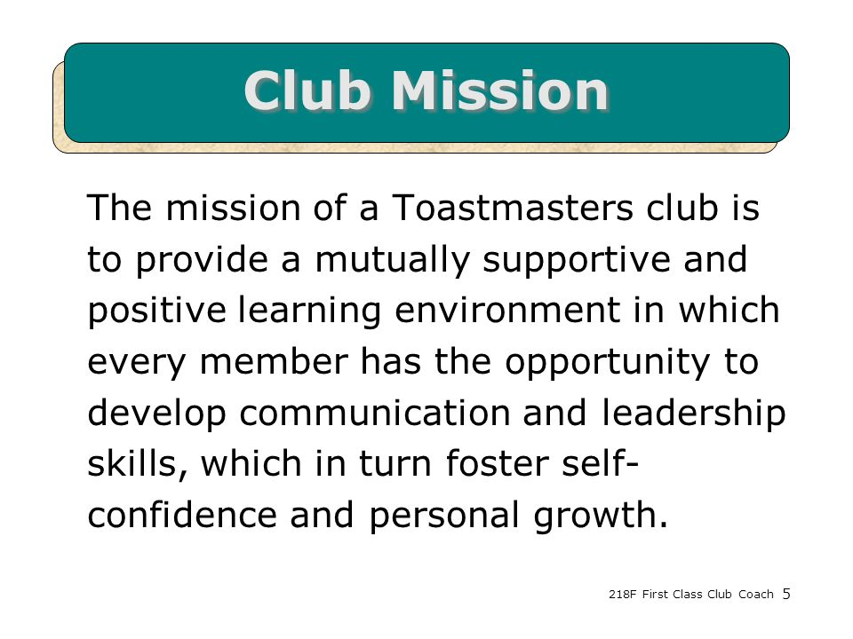 218F First Class Club Coach5 Club Mission The mission of a Toastmasters club is to provide a mutually supportive and positive learning environment in which every member has the opportunity to develop communication and leadership skills, which in turn foster self- confidence and personal growth.