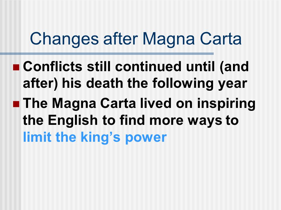Changes after Magna Carta Conflicts still continued until (and after) his death the following year The Magna Carta lived on inspiring the English to find more ways to limit the king's power