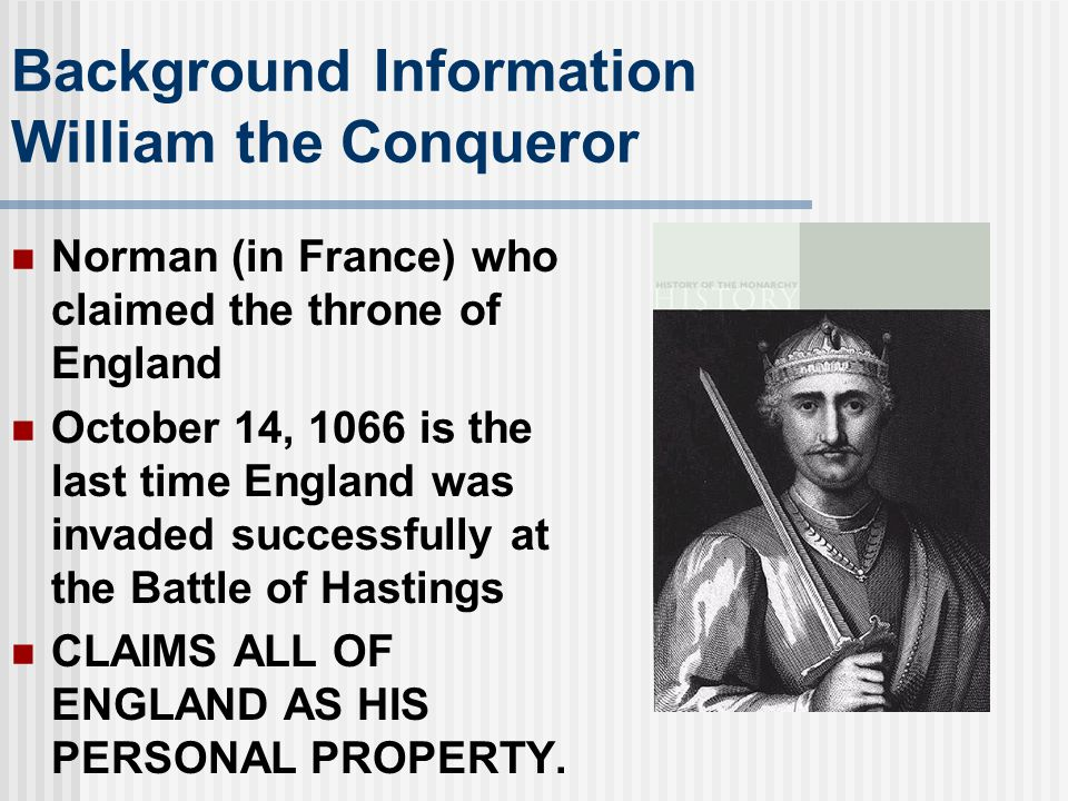 Background Information William the Conqueror Norman (in France) who claimed the throne of England October 14, 1066 is the last time England was invaded successfully at the Battle of Hastings CLAIMS ALL OF ENGLAND AS HIS PERSONAL PROPERTY.