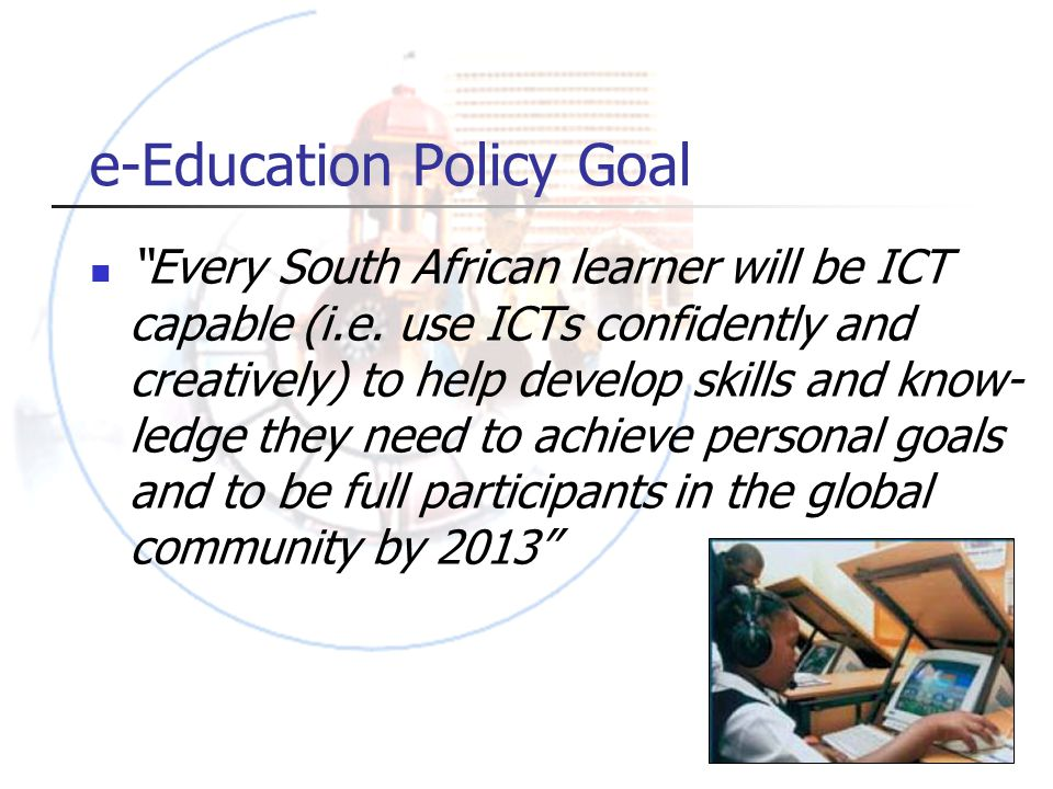 e-Education Policy Goal Every South African learner will be ICT capable (i.e.