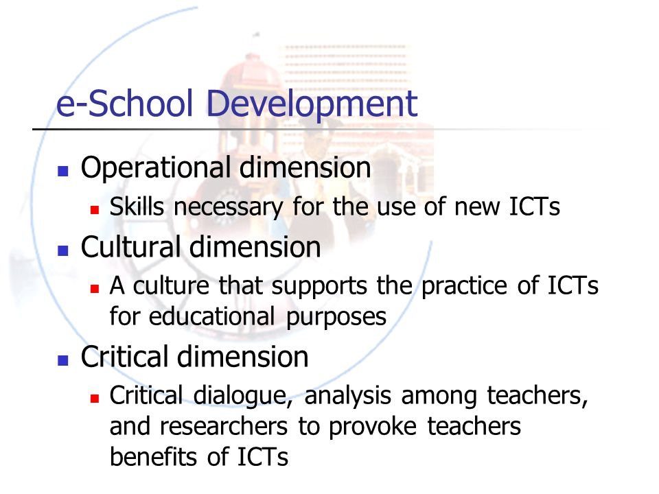 e-School Development Operational dimension Skills necessary for the use of new ICTs Cultural dimension A culture that supports the practice of ICTs for educational purposes Critical dimension Critical dialogue, analysis among teachers, and researchers to provoke teachers benefits of ICTs