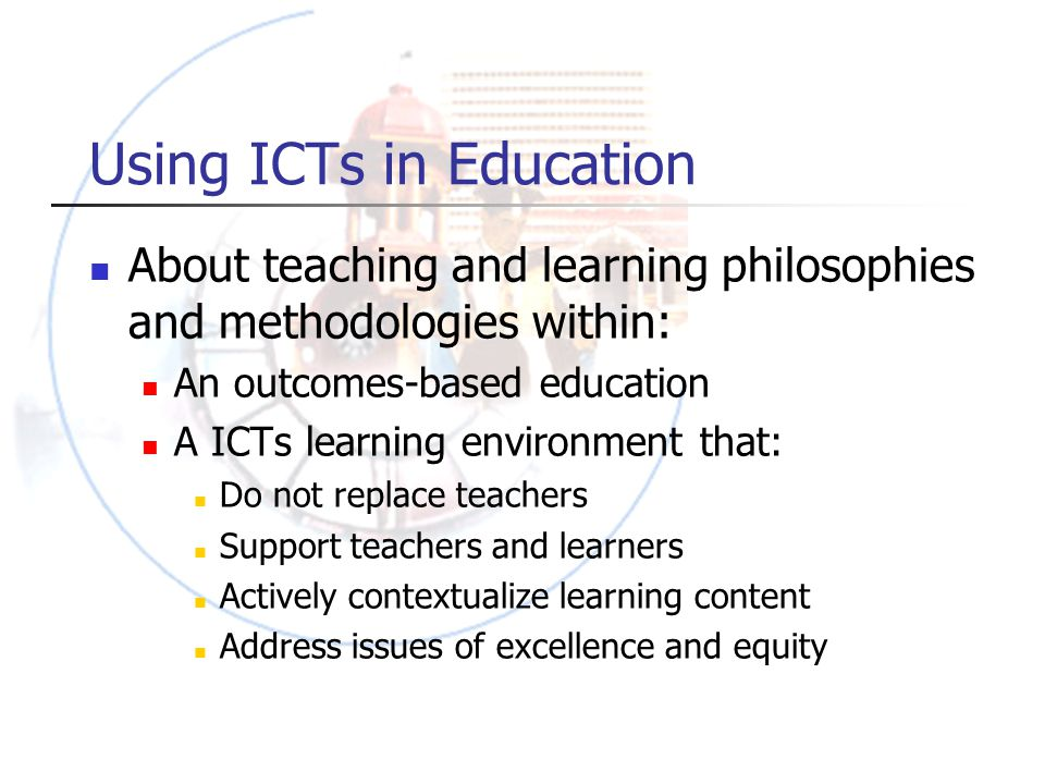 Using ICTs in Education About teaching and learning philosophies and methodologies within: An outcomes-based education A ICTs learning environment that: Do not replace teachers Support teachers and learners Actively contextualize learning content Address issues of excellence and equity