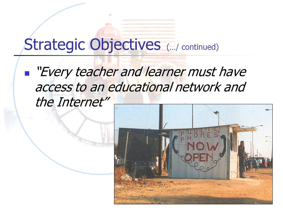 Strategic Objectives (…/ continued) Every teacher and learner must have access to an educational network and the Internet