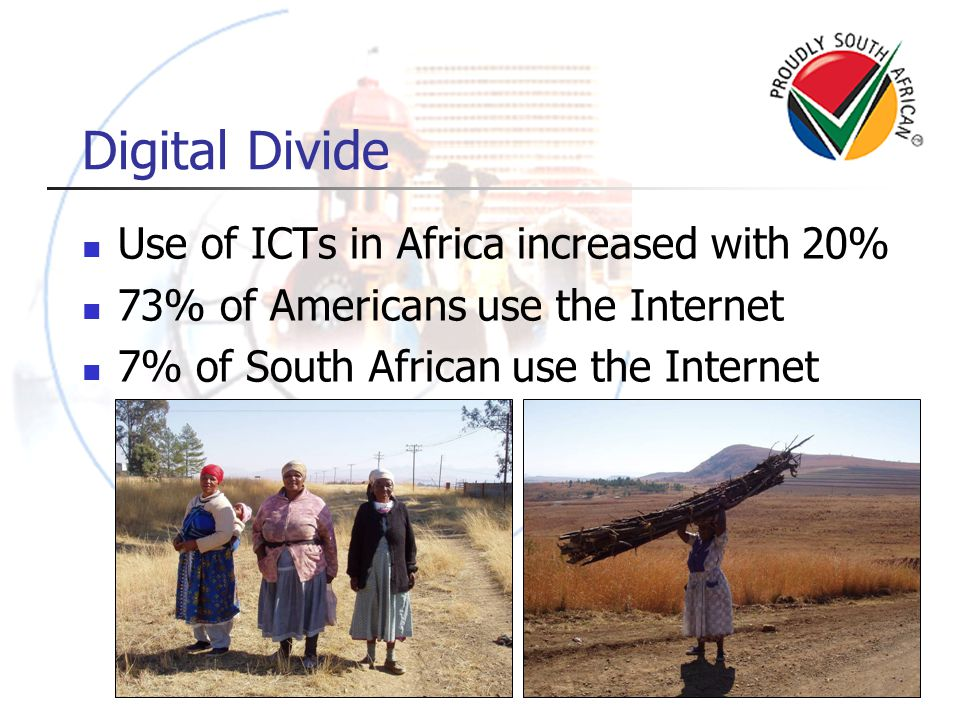 Digital Divide Use of ICTs in Africa increased with 20% 73% of Americans use the Internet 7% of South African use the Internet