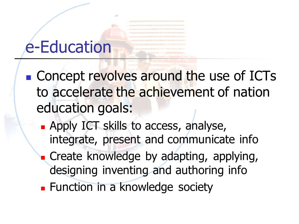 e-Education Concept revolves around the use of ICTs to accelerate the achievement of nation education goals: Apply ICT skills to access, analyse, integrate, present and communicate info Create knowledge by adapting, applying, designing inventing and authoring info Function in a knowledge society