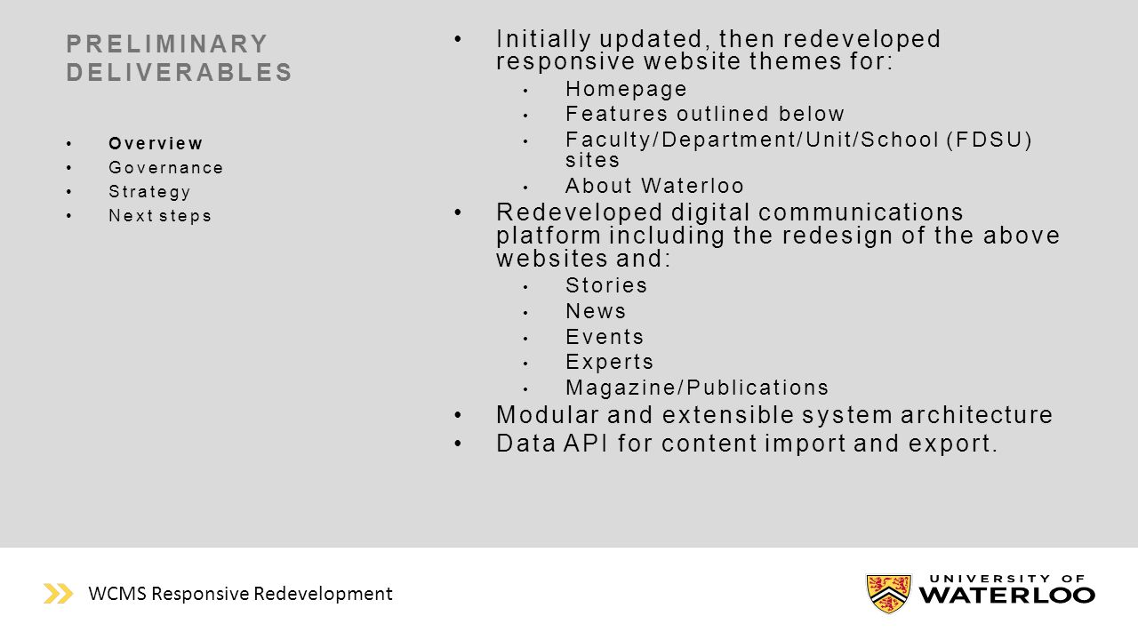 PRELIMINARY DELIVERABLES Initially updated, then redeveloped responsive website themes for: Homepage Features outlined below Faculty/Department/Unit/School (FDSU) sites About Waterloo Redeveloped digital communications platform including the redesign of the above websites and: Stories News Events Experts Magazine/Publications Modular and extensible system architecture Data API for content import and export.