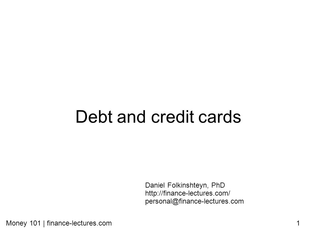 Money 101 | finance-lectures.com1 Debt and credit cards Daniel Folkinshteyn, PhD