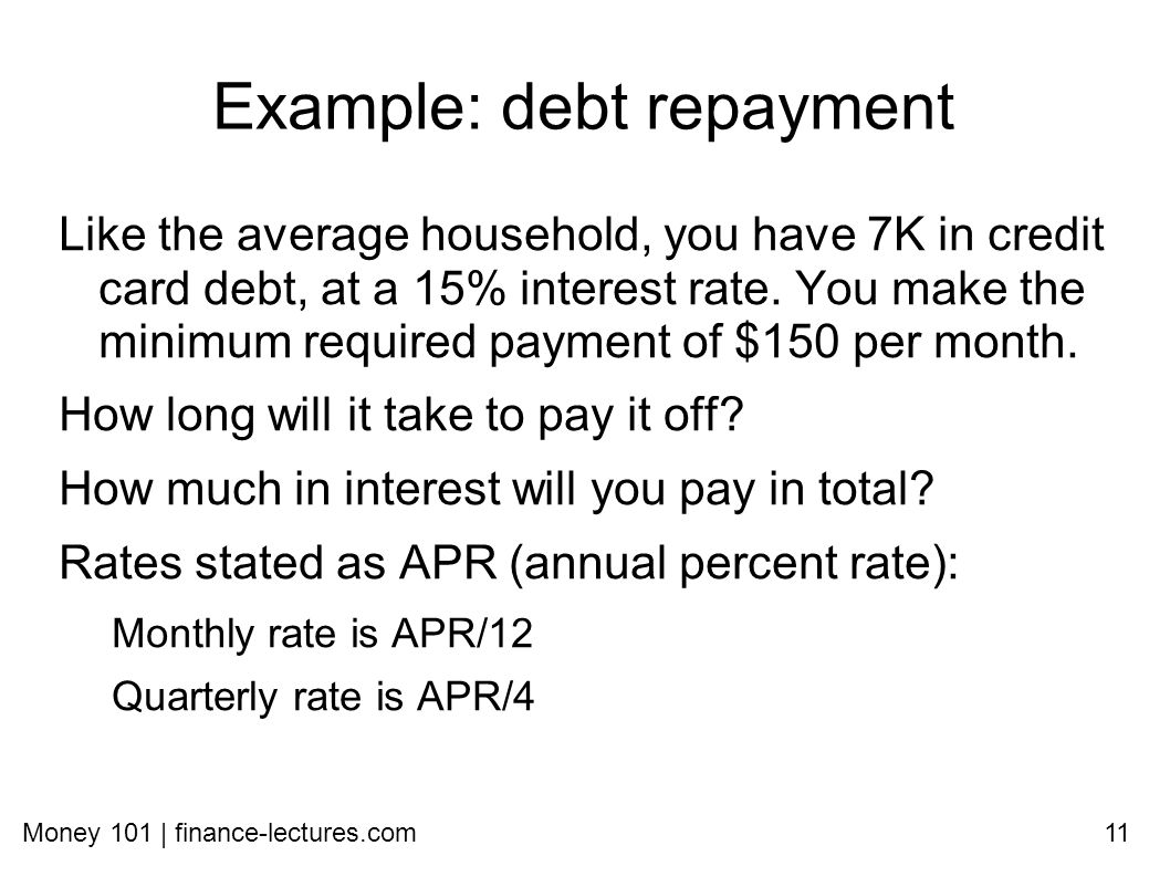 Money 101 | finance-lectures.com11 Example: debt repayment Like the average household, you have 7K in credit card debt, at a 15% interest rate.