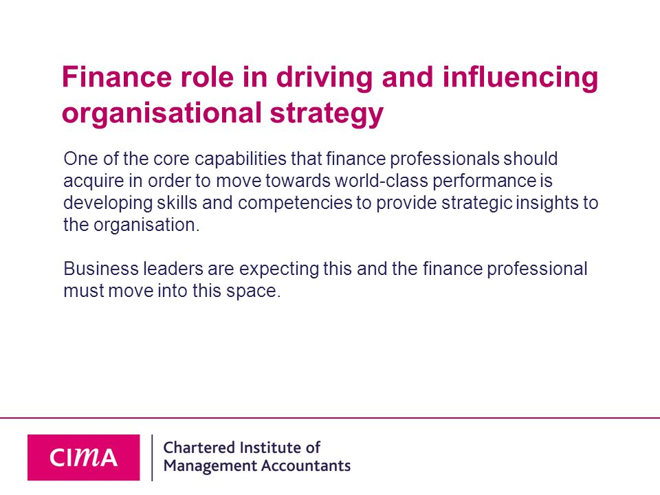 Finance role in driving and influencing organisational strategy One of the core capabilities that finance professionals should acquire in order to move towards world-class performance is developing skills and competencies to provide strategic insights to the organisation.
