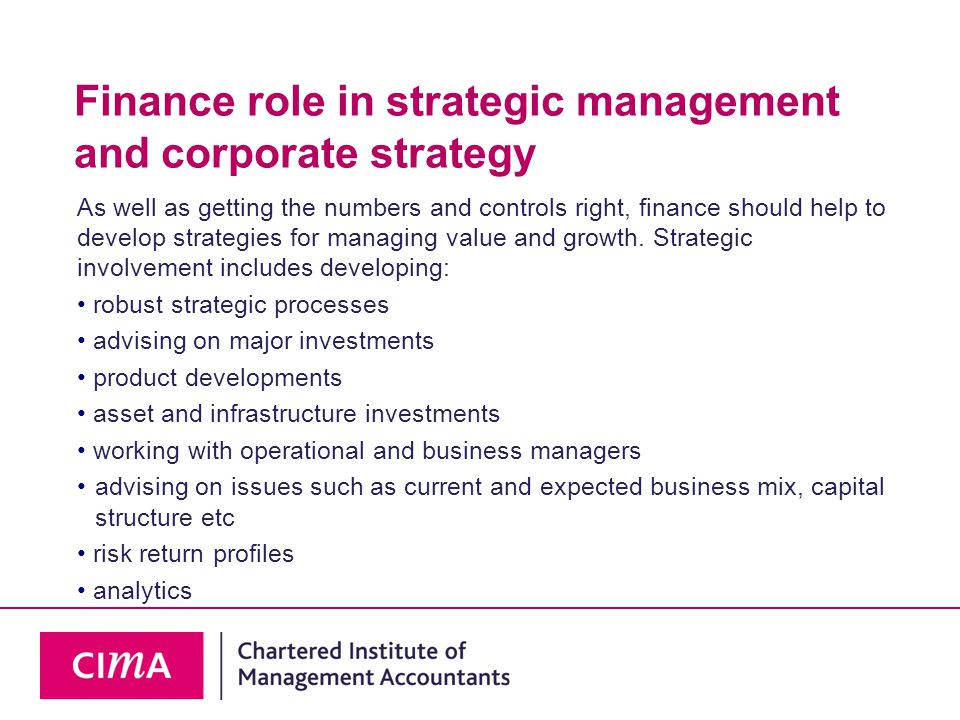 Finance role in strategic management and corporate strategy As well as getting the numbers and controls right, finance should help to develop strategies for managing value and growth.