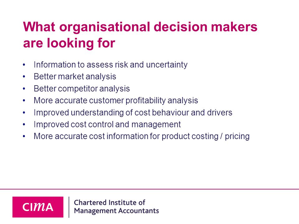 What organisational decision makers are looking for Information to assess risk and uncertainty Better market analysis Better competitor analysis More accurate customer profitability analysis Improved understanding of cost behaviour and drivers Improved cost control and management More accurate cost information for product costing / pricing