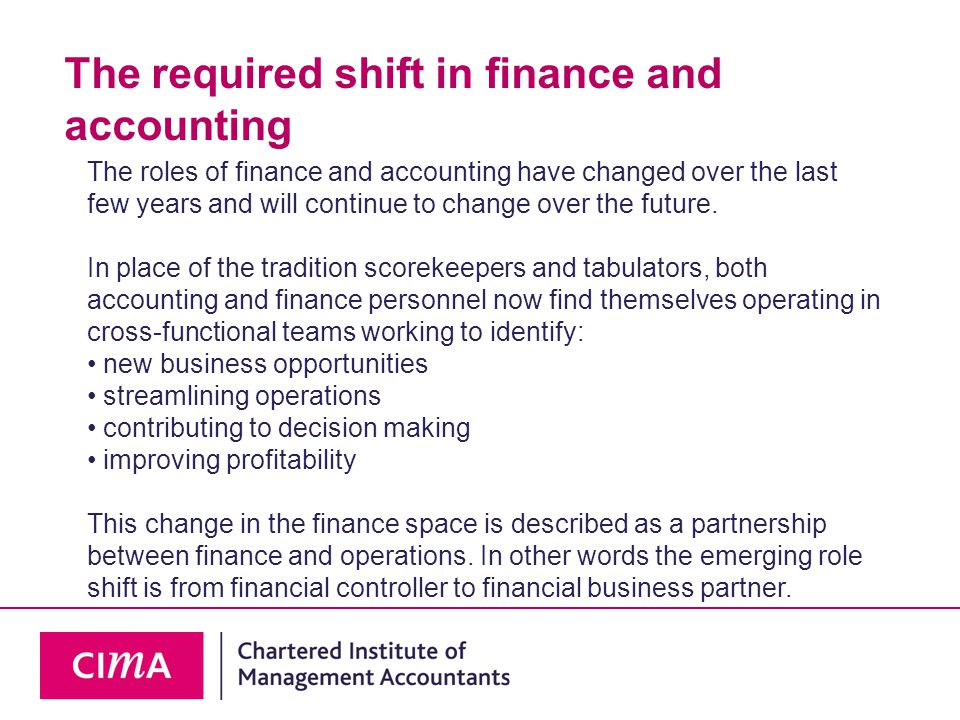 The required shift in finance and accounting The roles of finance and accounting have changed over the last few years and will continue to change over the future.