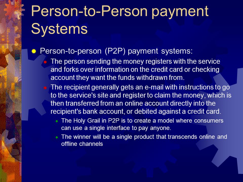 Person-to-Person payment Systems  Person-to-person (P2P) payment systems:  The person sending the money registers with the service and forks over information on the credit card or checking account they want the funds withdrawn from.