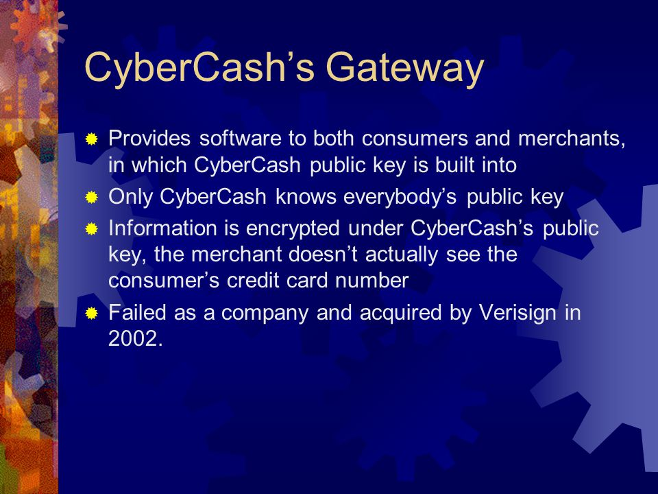 CyberCash's Gateway  Provides software to both consumers and merchants, in which CyberCash public key is built into  Only CyberCash knows everybody's public key  Information is encrypted under CyberCash's public key, the merchant doesn't actually see the consumer's credit card number  Failed as a company and acquired by Verisign in 2002.