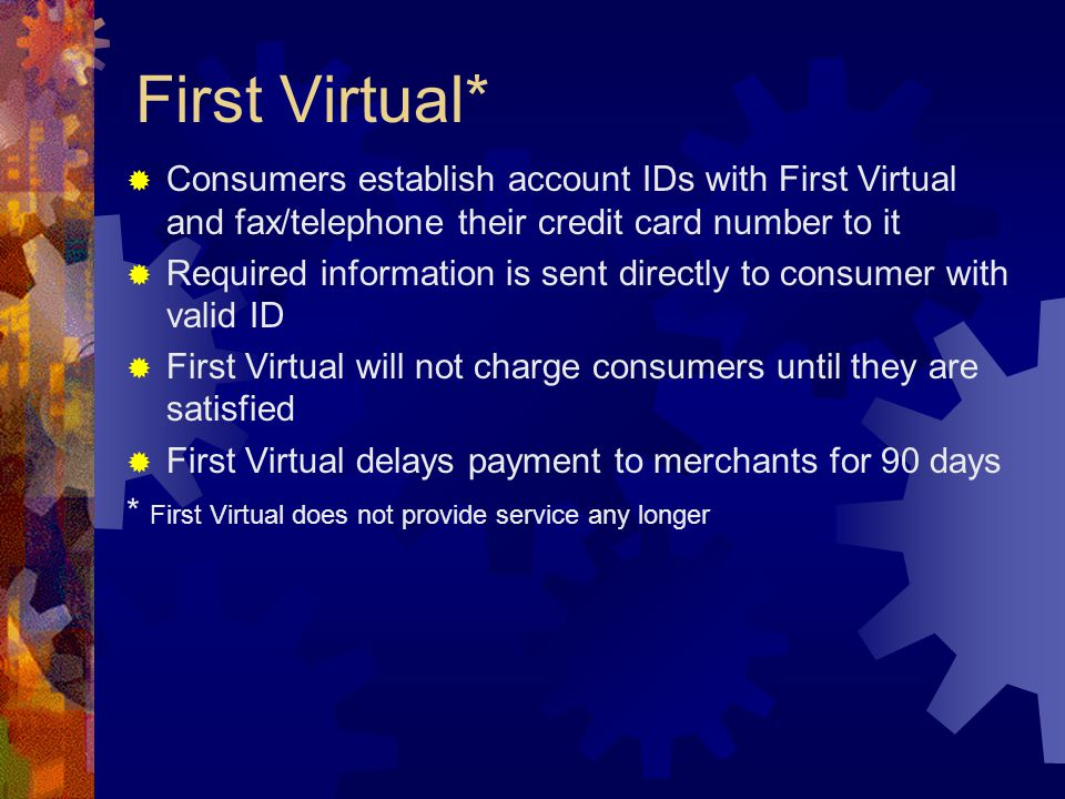 First Virtual*  Consumers establish account IDs with First Virtual and fax/telephone their credit card number to it  Required information is sent directly to consumer with valid ID  First Virtual will not charge consumers until they are satisfied  First Virtual delays payment to merchants for 90 days * First Virtual does not provide service any longer