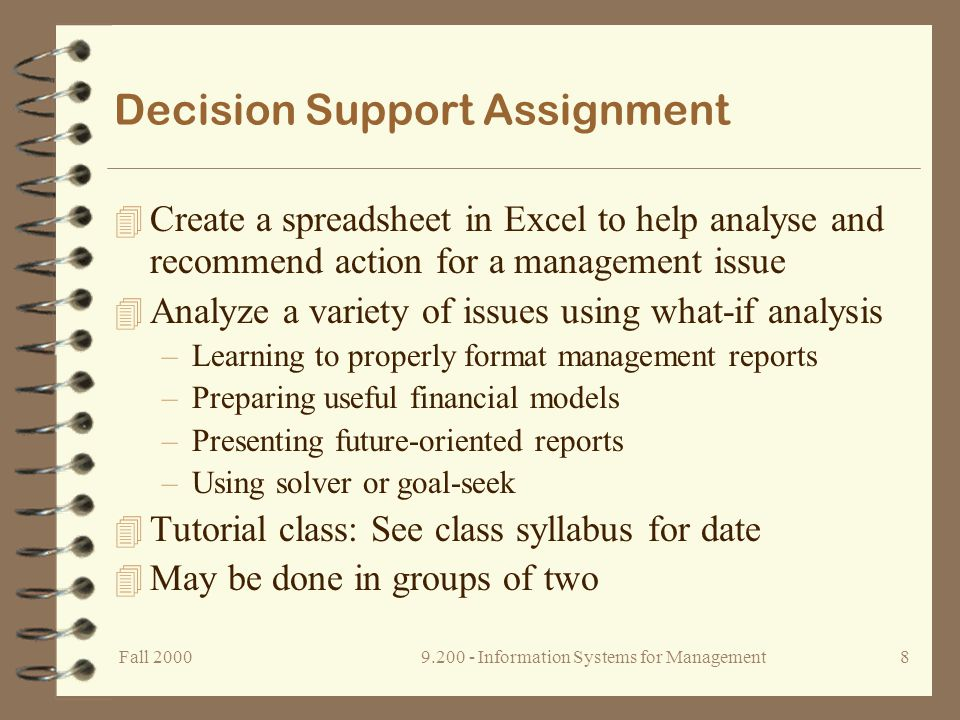 Fall Information Systems for Management7 Database Management Assignment 4 Build a small Access database 4 Create some simple data entry forms –Use of lookup tables 4 Learn to use queries –Data table relationships 4 Design some basic reports 4 Design useful management/stakeholder reports 4 Tutorial class: See syllabus for date 4 May be done in teams of two