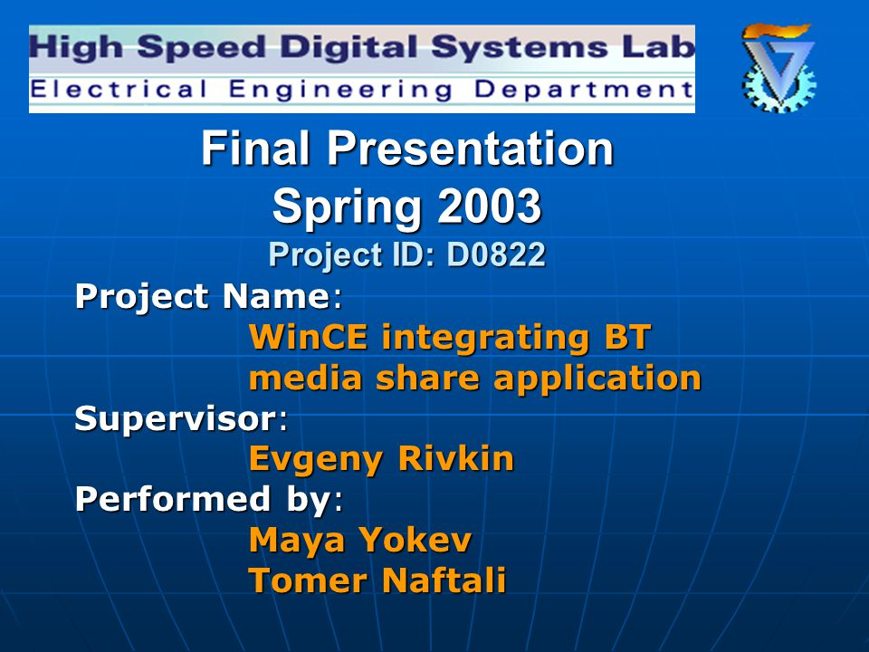 Final Presentation Spring 2003 Project ID: D0822 Project Name: WinCE integrating BT media share application Supervisor: Evgeny Rivkin Performed by: Maya Yokev Tomer Naftali