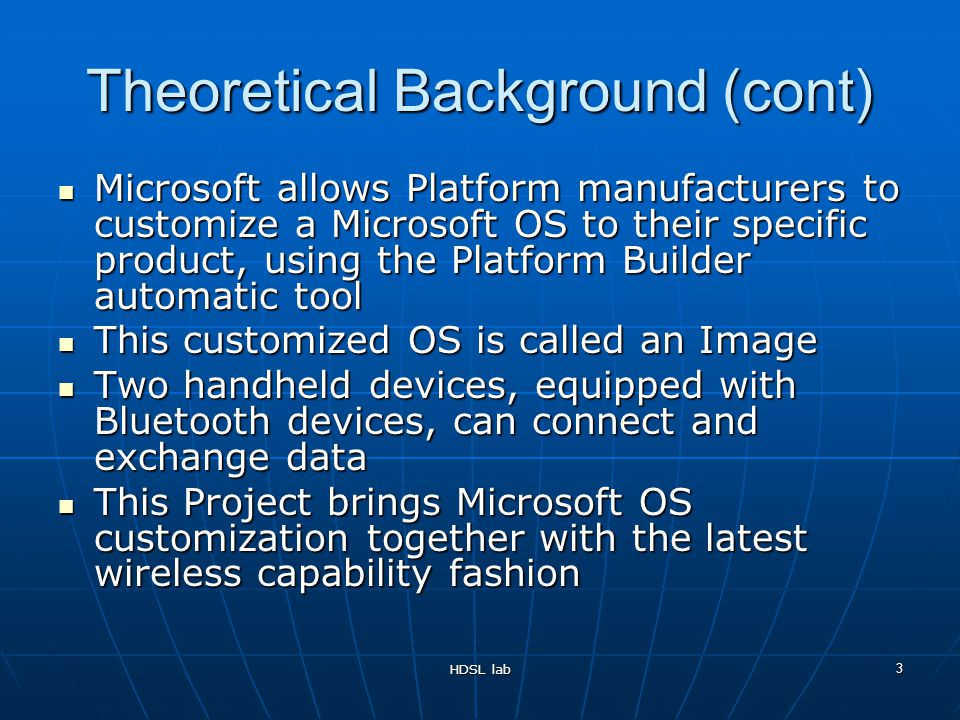 HDSL lab 3 Theoretical Background (cont) Microsoft allows Platform manufacturers to customize a Microsoft OS to their specific product, using the Platform Builder automatic tool Microsoft allows Platform manufacturers to customize a Microsoft OS to their specific product, using the Platform Builder automatic tool This customized OS is called an Image This customized OS is called an Image Two handheld devices, equipped with Bluetooth devices, can connect and exchange data Two handheld devices, equipped with Bluetooth devices, can connect and exchange data This Project brings Microsoft OS customization together with the latest wireless capability fashion This Project brings Microsoft OS customization together with the latest wireless capability fashion