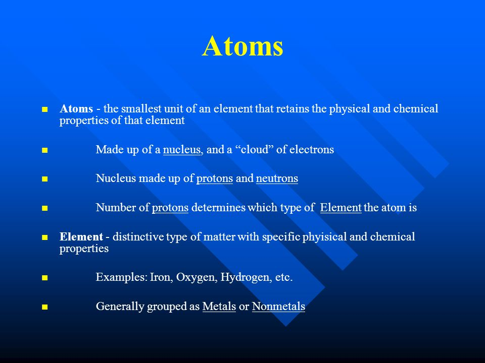 Atoms Atoms - the smallest unit of an element that retains the physical and chemical properties of that element Made up of a nucleus, and a cloud of electrons Nucleus made up of protons and neutrons Number of protons determines which type of Element the atom is Element - distinctive type of matter with specific phyisical and chemical properties Examples: Iron, Oxygen, Hydrogen, etc.