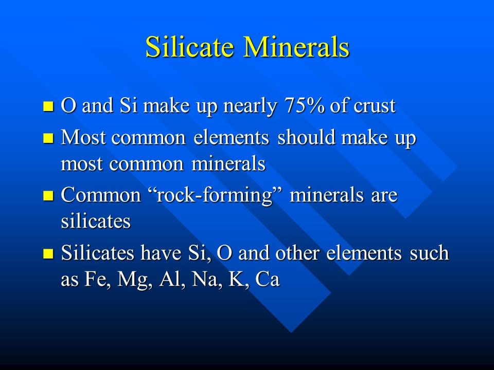 Silicate Minerals O and Si make up nearly 75% of crust O and Si make up nearly 75% of crust Most common elements should make up most common minerals Most common elements should make up most common minerals Common rock-forming minerals are silicates Common rock-forming minerals are silicates Silicates have Si, O and other elements such as Fe, Mg, Al, Na, K, Ca Silicates have Si, O and other elements such as Fe, Mg, Al, Na, K, Ca