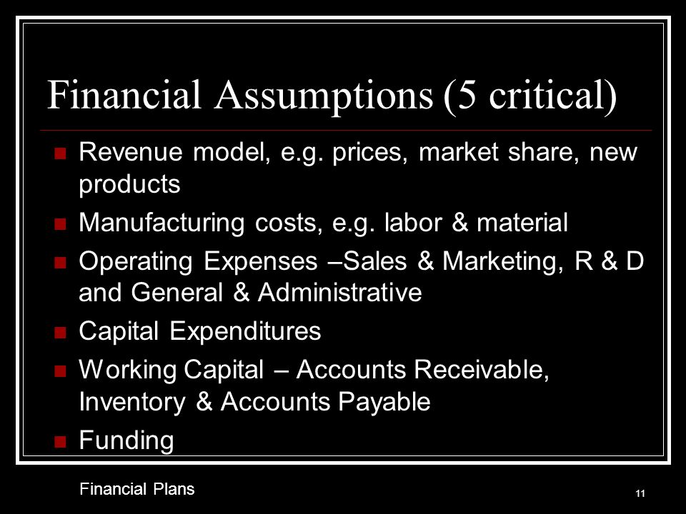 Common Weaknesses Profitability Gross margins are too high Operating expenses are too low Assets & Liabilities Working Capital must be based on industry Fixed Assets & Capital Expenditures not addressed Seasonality not addressed Growth not anticipated Financial Plans 10