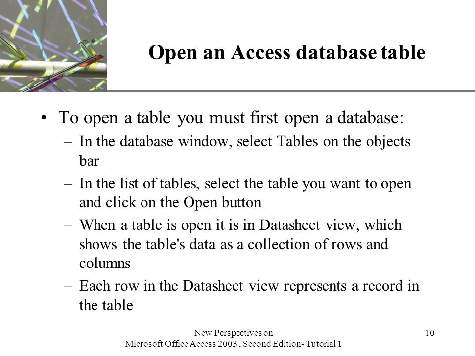 XP New Perspectives on Microsoft Office Access 2003, Second Edition- Tutorial 1 10 Open an Access database table To open a table you must first open a database: –In the database window, select Tables on the objects bar –In the list of tables, select the table you want to open and click on the Open button –When a table is open it is in Datasheet view, which shows the table s data as a collection of rows and columns –Each row in the Datasheet view represents a record in the table