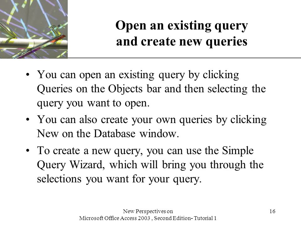 XP New Perspectives on Microsoft Office Access 2003, Second Edition- Tutorial 1 16 Open an existing query and create new queries You can open an existing query by clicking Queries on the Objects bar and then selecting the query you want to open.