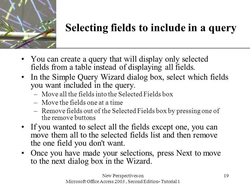 XP New Perspectives on Microsoft Office Access 2003, Second Edition- Tutorial 1 19 Selecting fields to include in a query You can create a query that will display only selected fields from a table instead of displaying all fields.