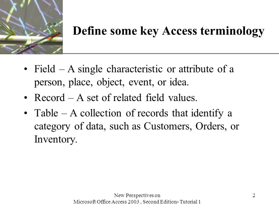 XP New Perspectives on Microsoft Office Access 2003, Second Edition- Tutorial 1 2 Define some key Access terminology Field – A single characteristic or attribute of a person, place, object, event, or idea.