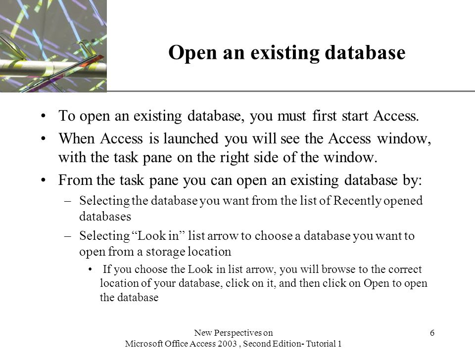 XP New Perspectives on Microsoft Office Access 2003, Second Edition- Tutorial 1 6 Open an existing database To open an existing database, you must first start Access.