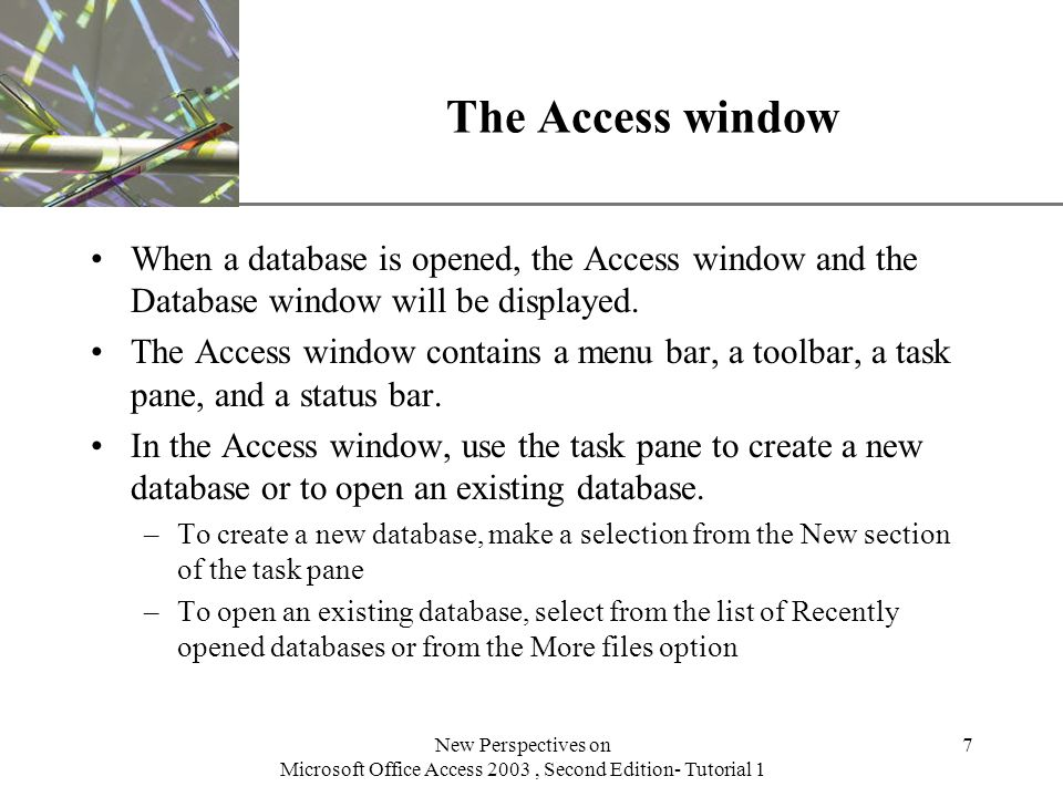 XP New Perspectives on Microsoft Office Access 2003, Second Edition- Tutorial 1 7 The Access window When a database is opened, the Access window and the Database window will be displayed.