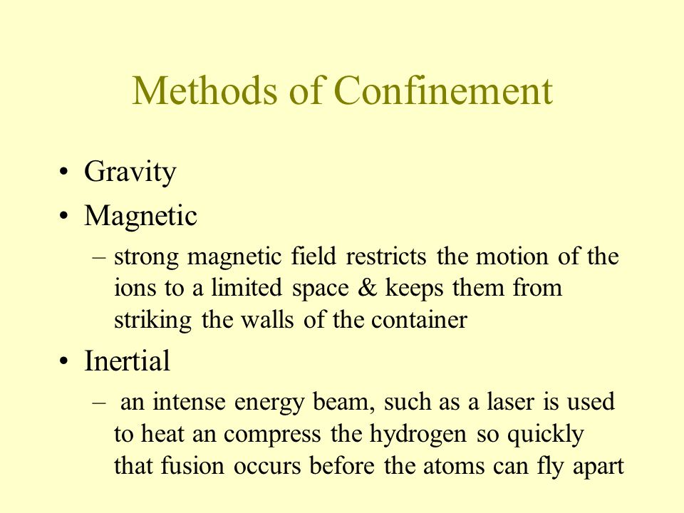 Methods of Confinement Gravity Magnetic –strong magnetic field restricts the motion of the ions to a limited space & keeps them from striking the walls of the container Inertial – an intense energy beam, such as a laser is used to heat an compress the hydrogen so quickly that fusion occurs before the atoms can fly apart
