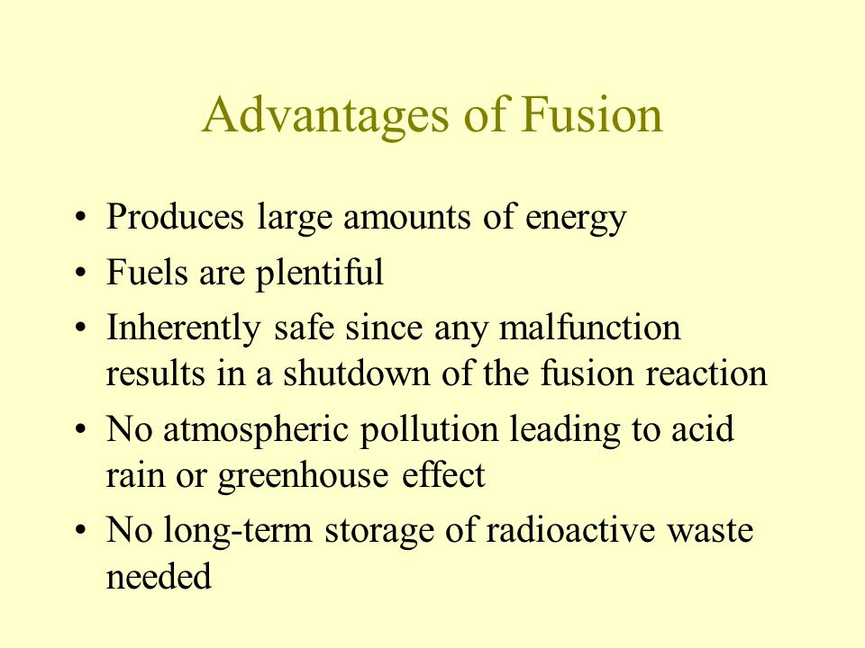 Advantages of Fusion Produces large amounts of energy Fuels are plentiful Inherently safe since any malfunction results in a shutdown of the fusion reaction No atmospheric pollution leading to acid rain or greenhouse effect No long-term storage of radioactive waste needed