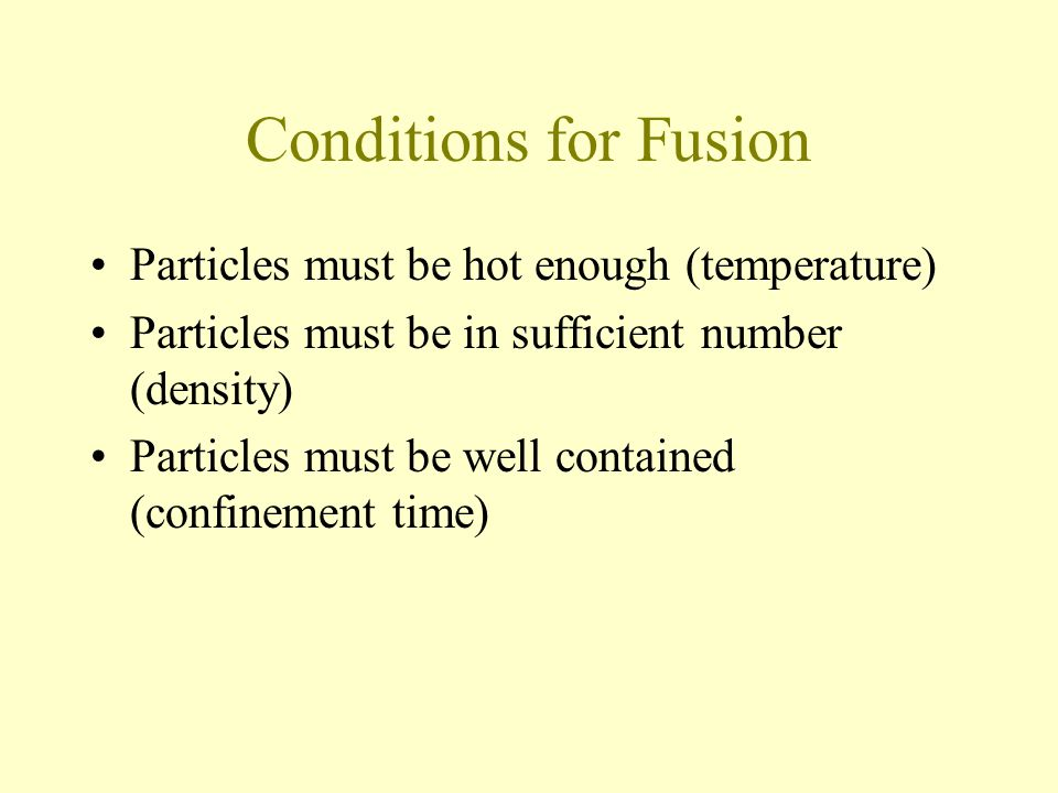 Conditions for Fusion Particles must be hot enough (temperature) Particles must be in sufficient number (density) Particles must be well contained (confinement time)