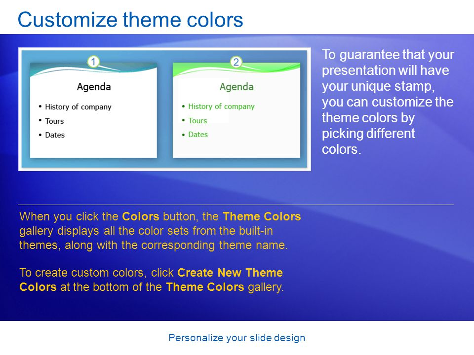 Personalize your slide design Customize theme colors To guarantee that your presentation will have your unique stamp, you can customize the theme colors by picking different colors.
