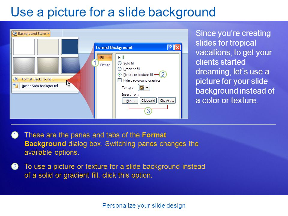 Personalize your slide design Use a picture for a slide background Since you're creating slides for tropical vacations, to get your clients started dreaming, let's use a picture for your slide background instead of a color or texture.