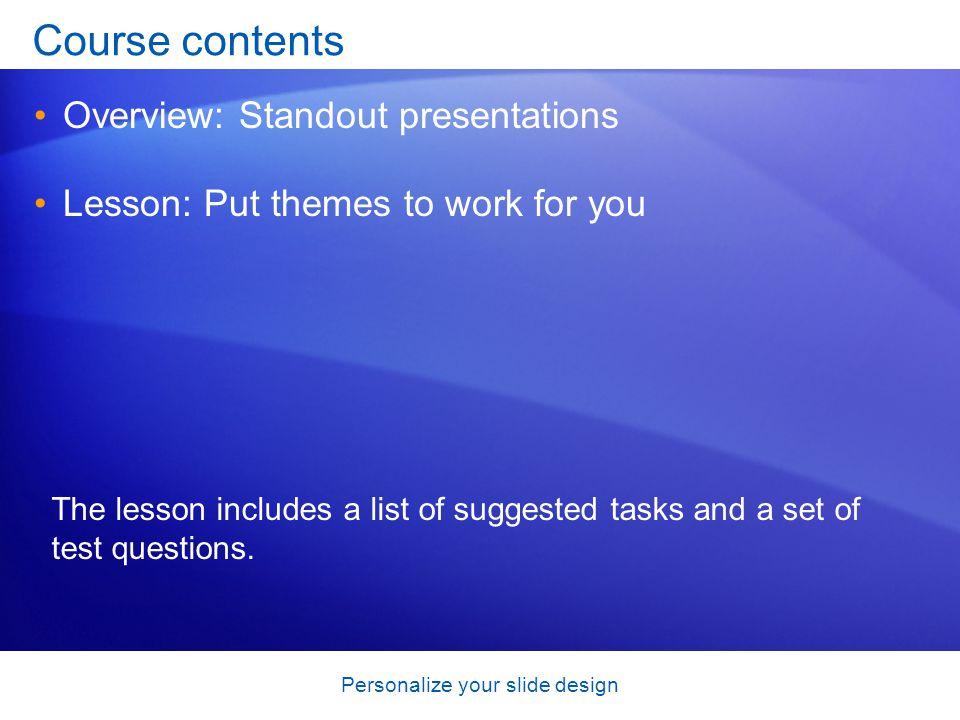 Personalize your slide design Course contents Overview: Standout presentations Lesson: Put themes to work for you The lesson includes a list of suggested tasks and a set of test questions.