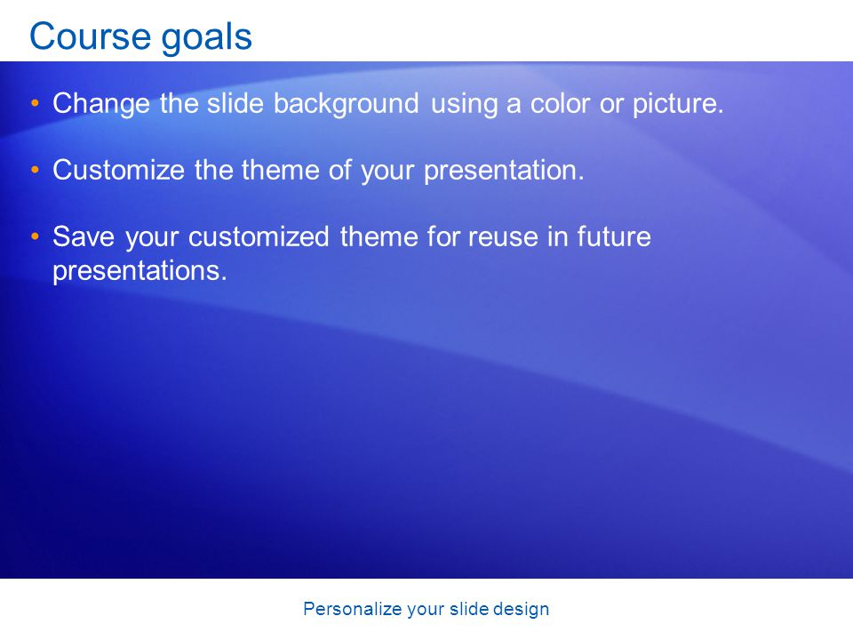 Personalize your slide design Course goals Change the slide background using a color or picture.