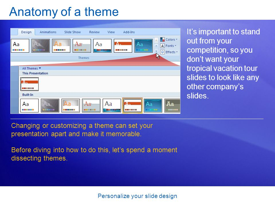 Personalize your slide design Anatomy of a theme It's important to stand out from your competition, so you don't want your tropical vacation tour slides to look like any other company's slides.