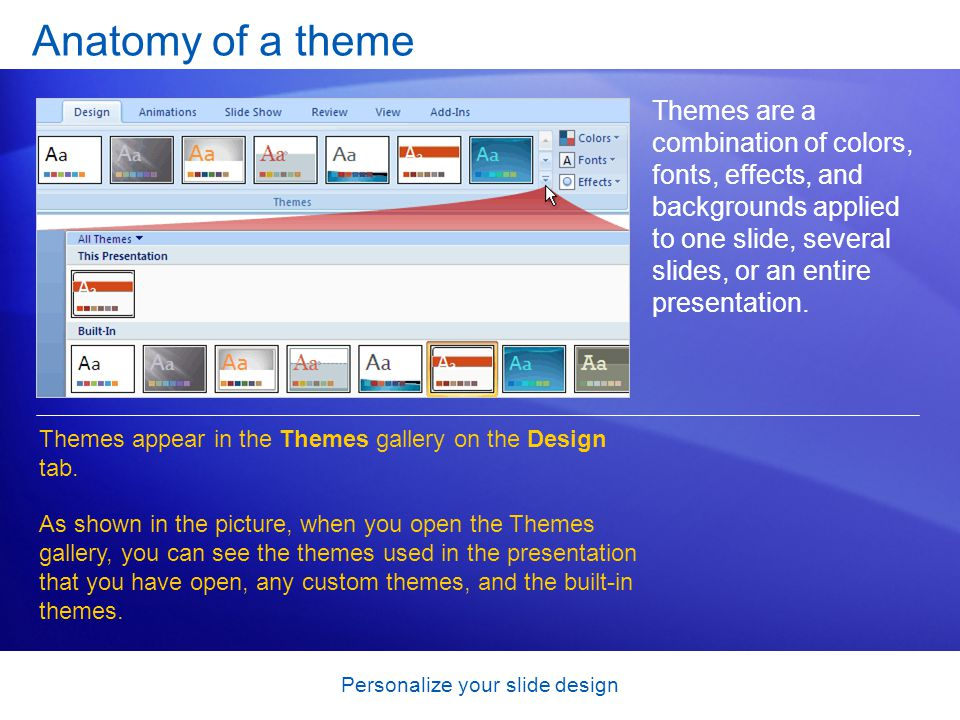 Personalize your slide design Anatomy of a theme Themes are a combination of colors, fonts, effects, and backgrounds applied to one slide, several slides, or an entire presentation.