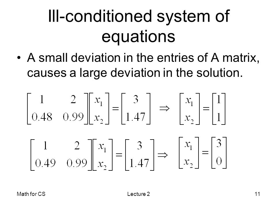 Math for CSLecture 211 Ill-conditioned system of equations A small deviation in the entries of A matrix, causes a large deviation in the solution.