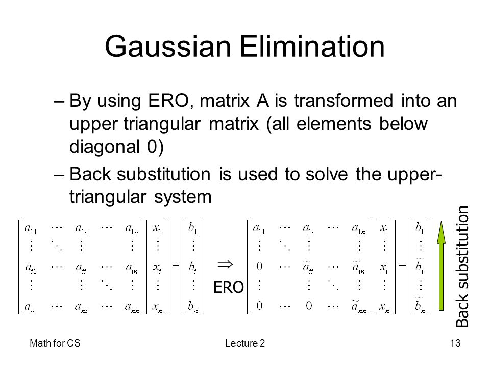 Math for CSLecture 213 Gaussian Elimination –By using ERO, matrix A is transformed into an upper triangular matrix (all elements below diagonal 0) –Back substitution is used to solve the upper- triangular system  ERO Back substitution
