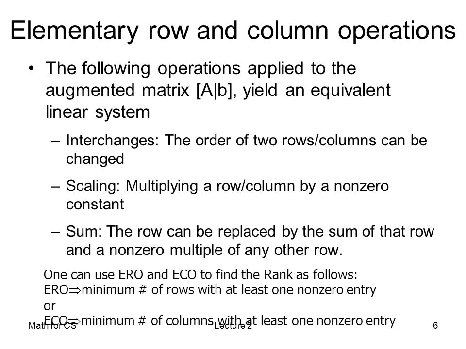 Math for CSLecture 26 Elementary row and column operations The following operations applied to the augmented matrix [A|b], yield an equivalent linear system –Interchanges: The order of two rows/columns can be changed –Scaling: Multiplying a row/column by a nonzero constant –Sum: The row can be replaced by the sum of that row and a nonzero multiple of any other row.