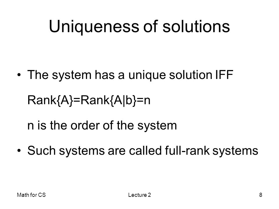 Math for CSLecture 28 Uniqueness of solutions The system has a unique solution IFF Rank{A}=Rank{A|b}=n n is the order of the system Such systems are called full-rank systems
