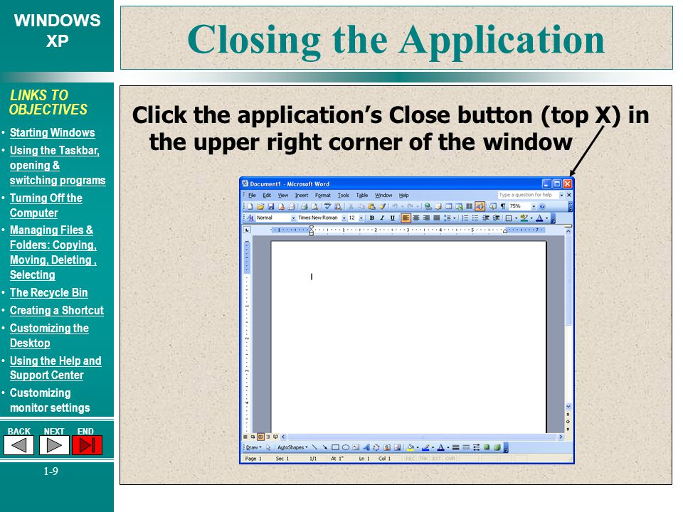 WINDOWS XP BACKNEXTEND 1-9 LINKS TO OBJECTIVES Starting Windows Using the Taskbar, opening & switching programs Using the Taskbar, opening & switching programs Turning Off the Computer Turning Off the Computer Managing Files & Folders: Copying, Moving, Deleting, Selecting Managing Files & Folders: Copying, Moving, Deleting, Selecting The Recycle Bin Creating a Shortcut Customizing the Desktop Customizing the Desktop Using the Help and Support Center Using the Help and Support Center Customizing monitor settings Closing the Application Click the application's Close button (top X) in the upper right corner of the window