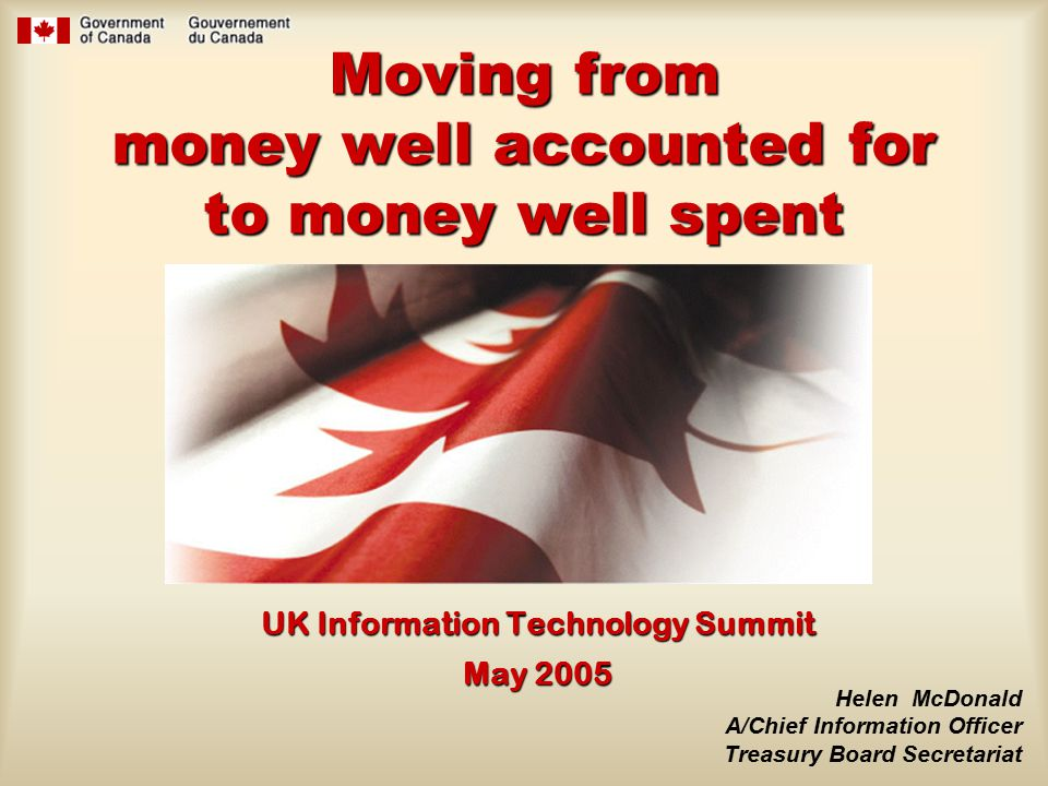 Moving from money well accounted for to money well spent UK Information Technology Summit May 2005 Helen McDonald A/Chief Information Officer Treasury Board Secretariat