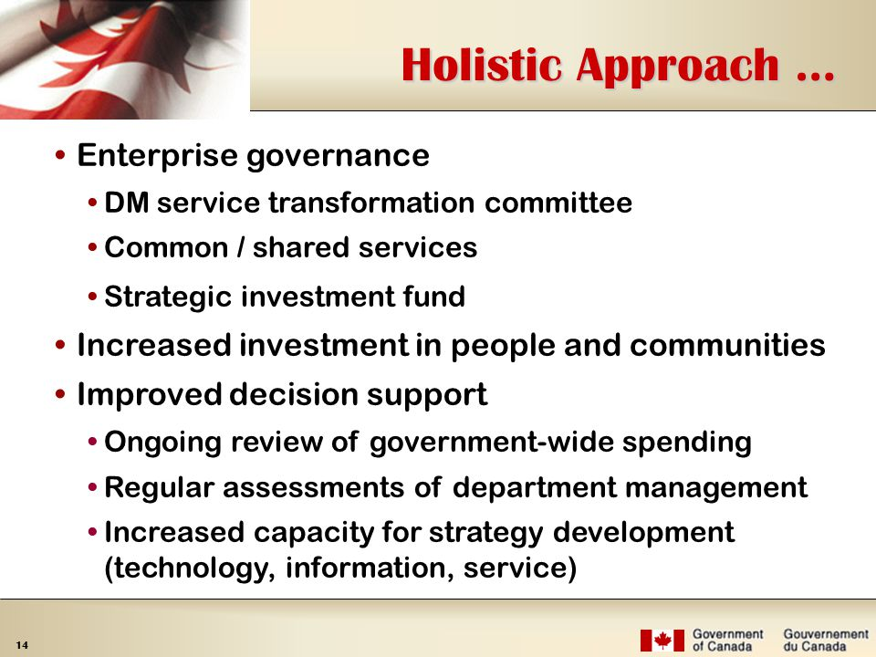14 Holistic Approach … Enterprise governance DM service transformation committee Common / shared services Strategic investment fund Increased investment in people and communities Improved decision support Ongoing review of government-wide spending Regular assessments of department management Increased capacity for strategy development (technology, information, service)