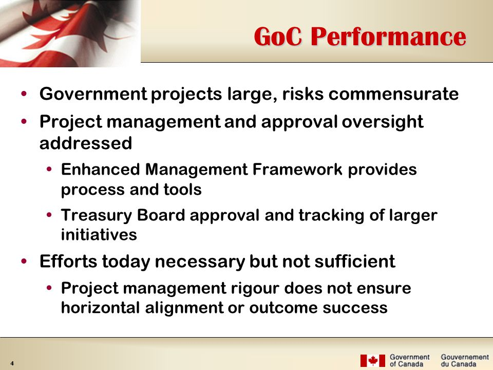 4 GoC Performance Government projects large, risks commensurate Project management and approval oversight addressed  Enhanced Management Framework provides process and tools  Treasury Board approval and tracking of larger initiatives Efforts today necessary but not sufficient  Project management rigour does not ensure horizontal alignment or outcome success